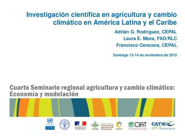 Investigación científica en agricultura y cambio climático en América Latina y el Caribe Adrián G. Rodríguez, CEPAL Laura ...