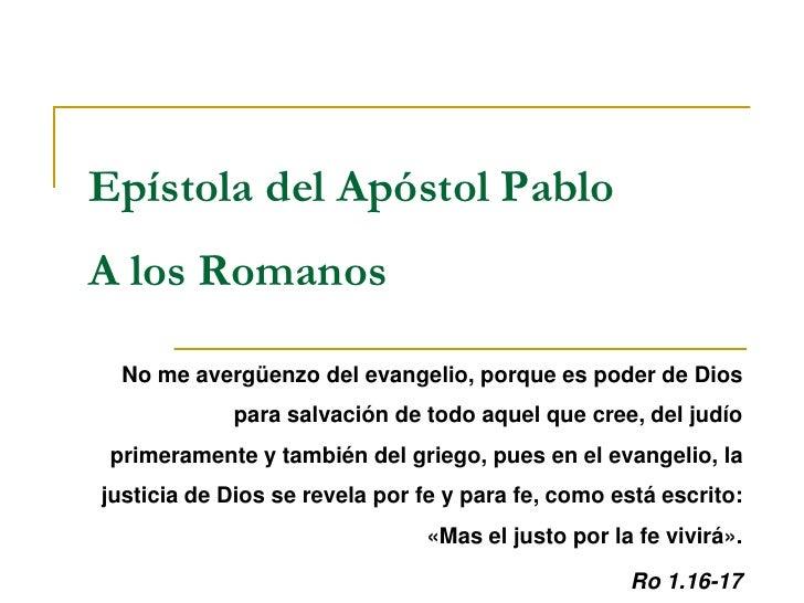 Epístola del Apóstol PabloA los Romanos  No me avergüenzo del evangelio, porque es poder de Dios             para salvació...