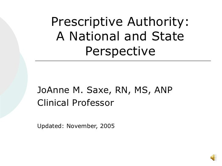 Prescriptive Authority: A National and State Perspective JoAnne M. Saxe, RN, MS, ANP Clinical Professor Updated: November,...
