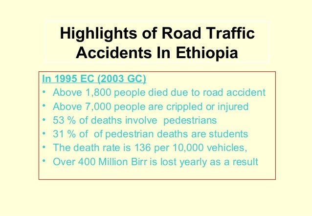 Highlights of Road Traffic Accidents In Ethiopia In 1995 EC (2003 GC) • Above 1,800 people died due to road accident • Abo...