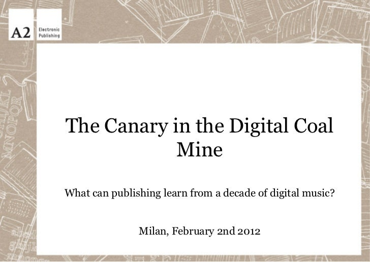 The Canary in the Digital Coal            MineWhat can publishing learn from a decade of digital music?               Mila...