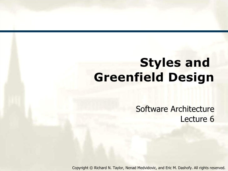 Styles and  Greenfield Design Software Architecture Lecture 6