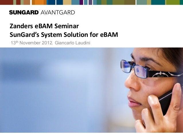 Zanders eBAM SeminarSunGard's System Solution for eBAM13th November 2012. Giancarlo Laudini
