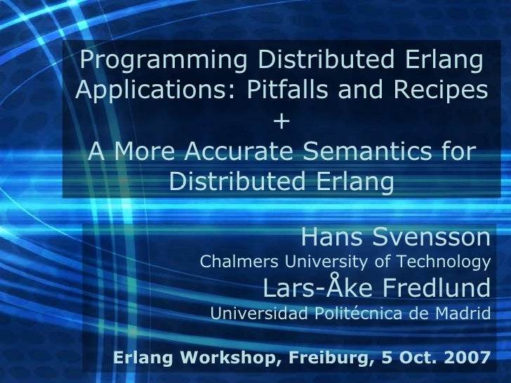Programming Distributed Erlang Applications: Pitfalls and Recipes + A More Accurate Semantics for Distributed Erlang Hans ...
