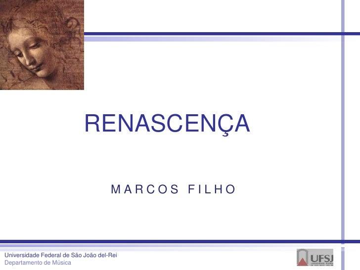 RENASCENÇA                                     MARCOS FILHOUniversidade Federal de São João del-ReiDepartamento de Música