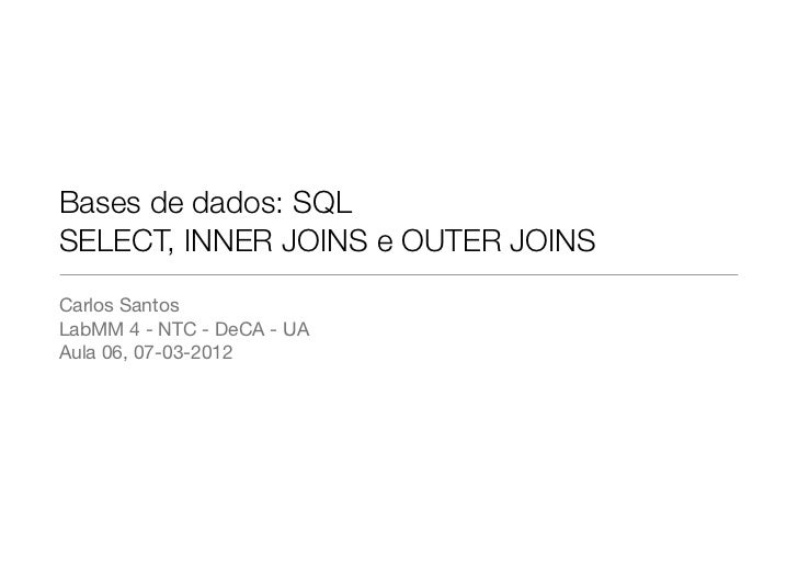 Bases de dados: SQLSELECT, INNER JOINS e OUTER JOINSCarlos SantosLabMM 4 - NTC - DeCA - UAAula 06, 07-03-2012