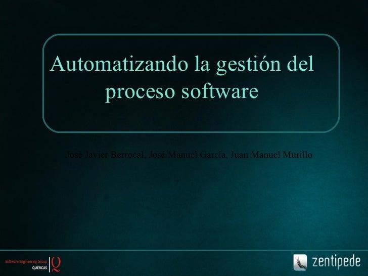 Automatizando la gestión del proceso software José Javier Berrocal, José Manuel García, Juan Manuel Murillo