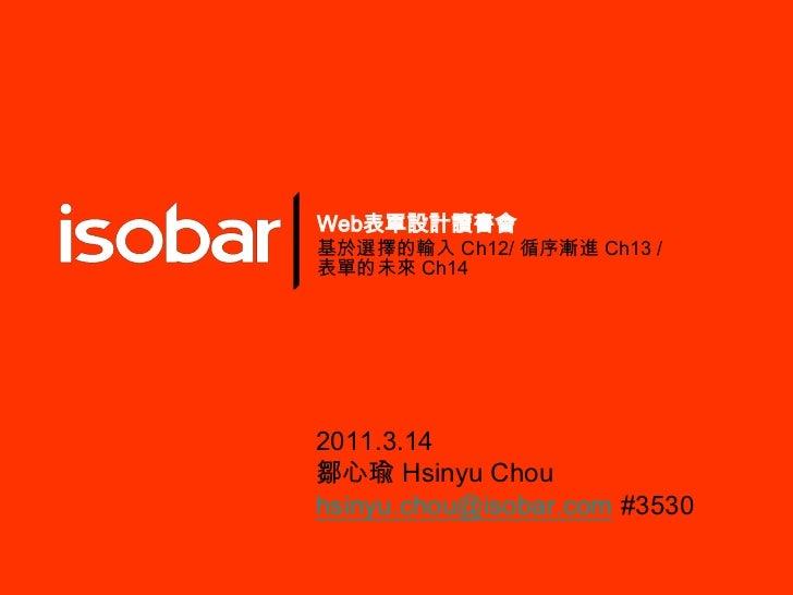 Web表單設計讀書會<br />基於選擇的輸入 Ch12/循序漸進 Ch13 / 表單的未來 Ch14<br />2011.3.14<br />鄒心瑜Hsinyu Chou<br />hsinyu.chou@isobar.com#3530<br />