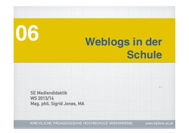 .. 06! Weblogs in der! !Schule! KIRCHLICHE PÄDAGOGISCHE HOCHSCHULE WIEN/KREMS www.kphvie.ac.at SE Mediendidaktik WS 2013/1...