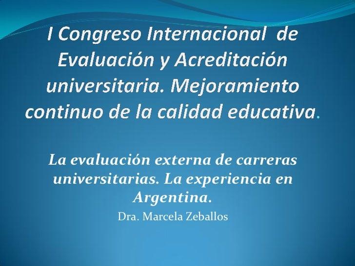 La evaluación externa de carrerasuniversitarias. La experiencia en           Argentina.         Dra. Marcela Zeballos