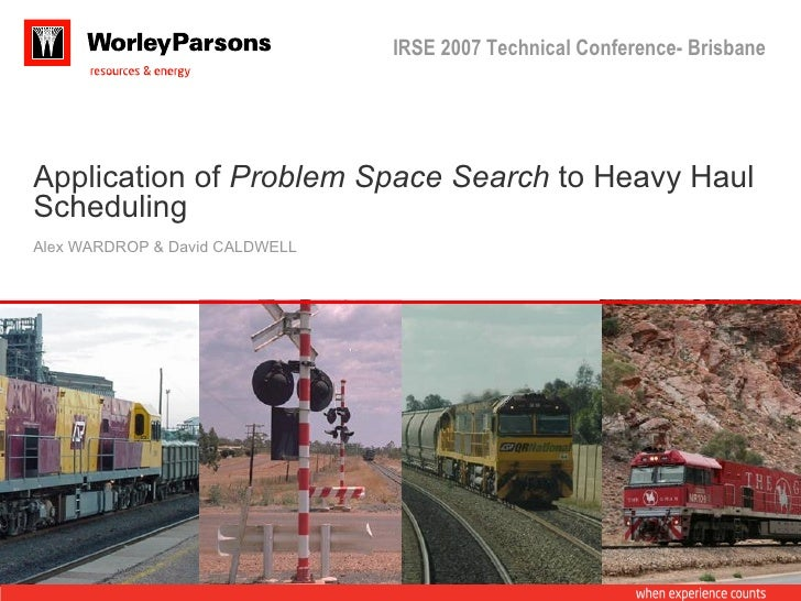 IRSE 2007 Technical Conference- BrisbaneApplication of Problem Space Search to Heavy HaulSchedulingAlex WARDROP & David CA...