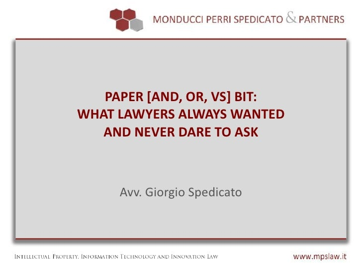 PAPER [AND, OR, VS] BIT:WHAT LAWYERS ALWAYS WANTED   AND NEVER DARE TO ASK     Avv. Giorgio Spedicato