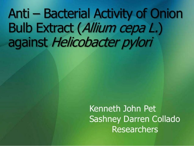 Anti – Bacterial Activity of OnionBulb Extract (Allium cepa L.)against Helicobacter pylori               Kenneth John Pet ...