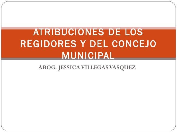 ATRIBUCIONES DE LOSREGIDORES Y DEL CONCEJO       MUNICIPAL   ABOG. JESSICA VILLEGAS VASQUEZ