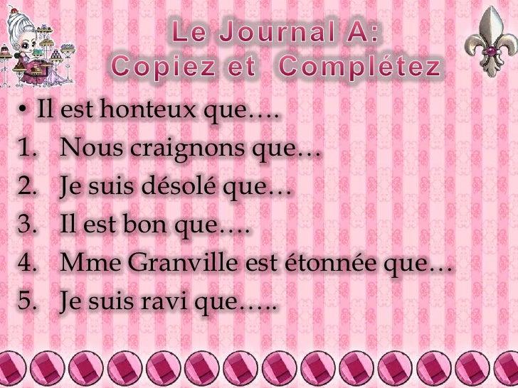 Le Journal A:Copiez et  Complétez<br />Il est honteux que….<br />Nous craignons que…<br />Je suis désolé que…<br />Il est ...
