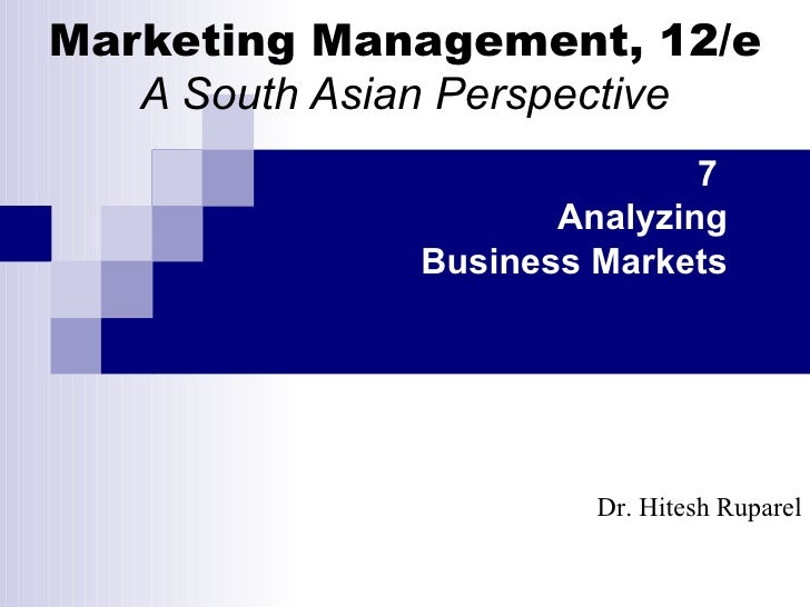 Marketing Management, 12/e A South Asian Perspective 7  Analyzing Business Markets Dr. Hitesh Ruparel