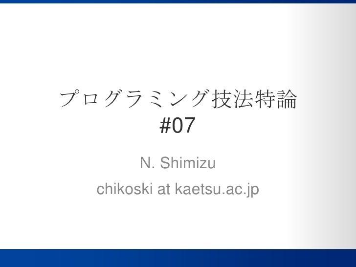 プログラミング技法特論#07<br />N. Shimizu<br />chikoski at kaetsu.ac.jp<br />