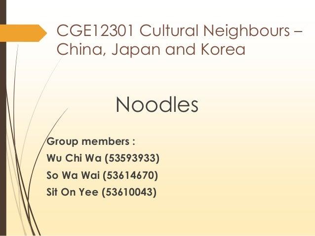 CGE12301 Cultural Neighbours – China, Japan and Korea Noodles Group members : Wu Chi Wa (53593933) So Wa Wai (53614670) Si...