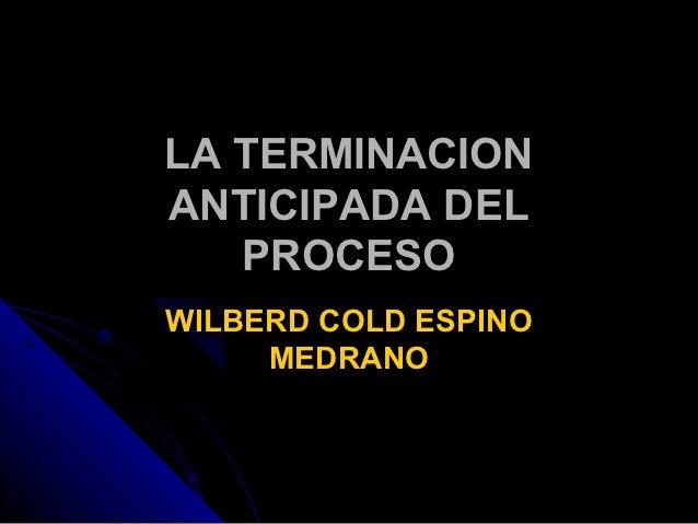 LA TERMINACIONANTICIPADA DEL   PROCESOWILBERD COLD ESPINO     MEDRANO