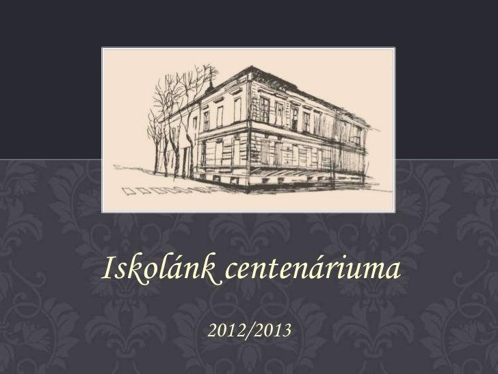 Iskolánk centenáriuma       2012/2013