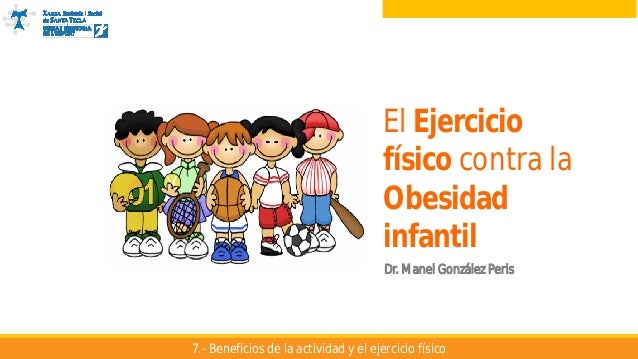 El Ejercicio físico contra la Obesidad Infantil El Ejercicio físico contra la Obesidad infantil Dr. Manel González Peris 7...