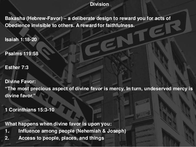Division  Bakasha (Hebrew-Favor) – a deliberate design to reward you for acts of Obedience invisible to others. A reward f...