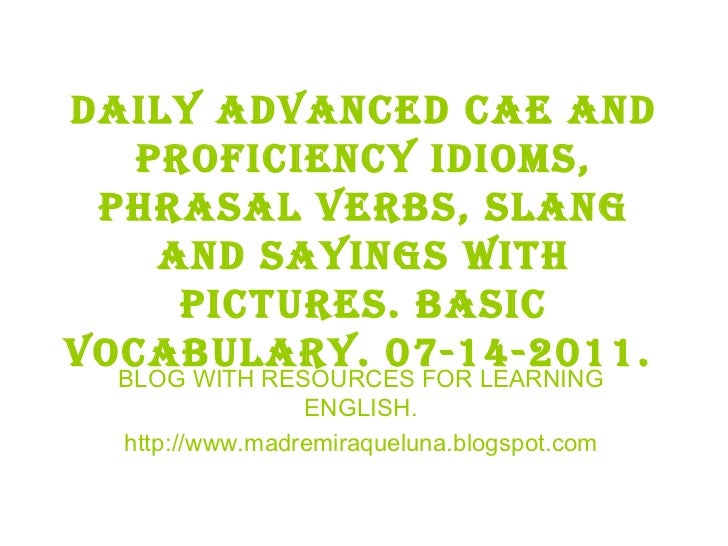 Daily advanced cae and proficiency idioms, phrasal verbs, slang and sayings with pictures. BASIC VOCABULARY. 07-14-2011.  ...