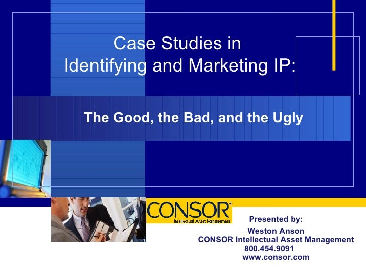 Case Studies in  Identifying and Marketing IP: The Good, the Bad, and the Ugly Presented by: Weston Anson CONSOR Intellect...