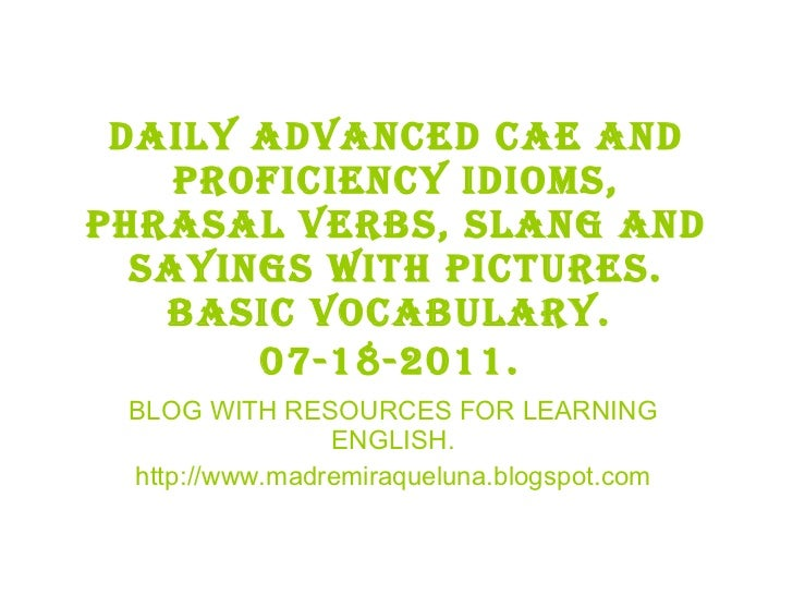 Daily advanced cae and proficiency idioms, phrasal verbs, slang and sayings with pictures. BASIC VOCABULARY.  07-18-2011. ...