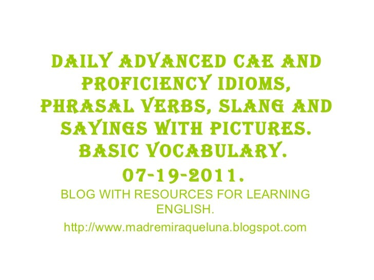 07 19-2011 daily advanced cae and proficiency idioms, phrasal