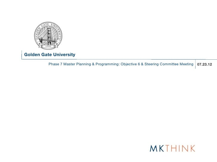 Golden Gate University          Phase 7 Master Planning & Programming: Objective 6 & Steering Committee Meeting 07.23.12