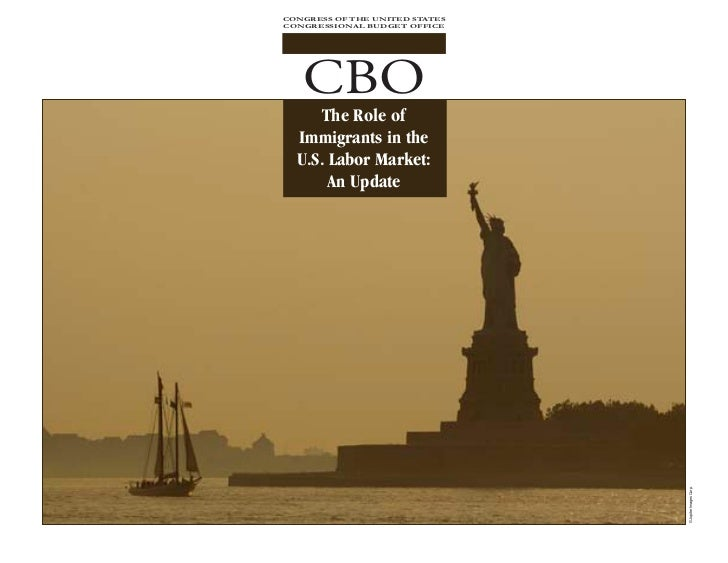 CONGRESS OF THE UNITED STATES CONGRESSIONAL BUDGET OFFICE        CBO       The Role of   Immigrants in the   U.S. Labor Ma...