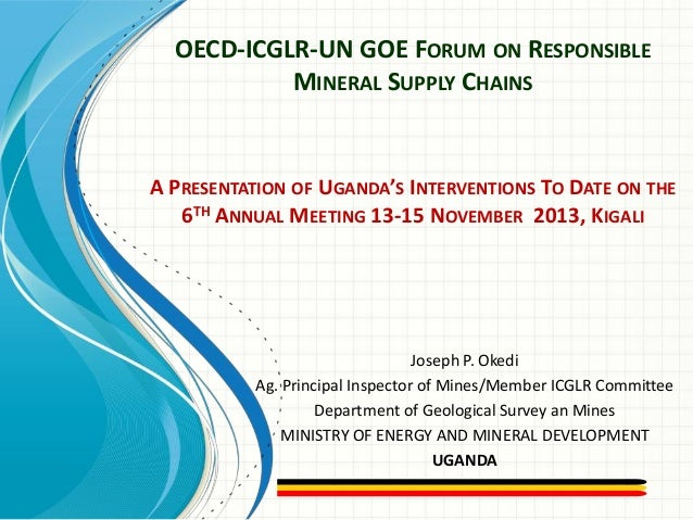 OECD-ICGLR-UN GOE FORUM ON RESPONSIBLE MINERAL SUPPLY CHAINS  A PRESENTATION OF UGANDA'S INTERVENTIONS TO DATE ON THE 6TH ...