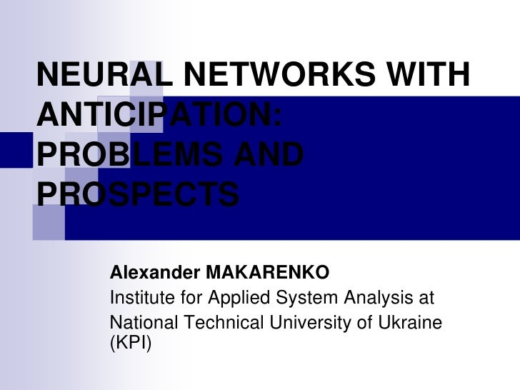 NEURAL NETWORKS WITH ANTICIPATION: PROBLEMS AND PROSPECTS     Alexander MAKARENKO    Institute for Applied System Analysis...