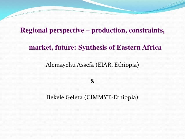 Regional perspective – production, constraints,  market, future: Synthesis of Eastern Africa        Alemayehu Assefa (EIAR...