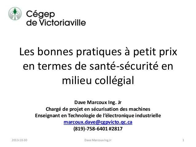 Les bonnes pratiques à petit prix en termes de santé-sécurité en milieu collégial Dave Marcoux Ing. Jr Chargé de projet en...