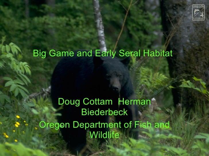 Big Game and Early Seral Habitat Doug Cottam  Herman Biederbeck Oregon Department of Fish and Wildlife