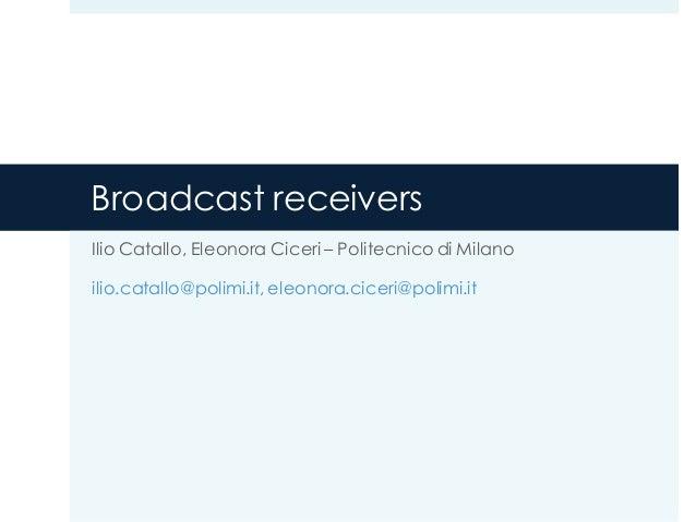 Broadcast receivers Ilio Catallo, Eleonora Ciceri – Politecnico di Milano ilio.catallo@polimi.it, eleonora.ciceri@polimi.it