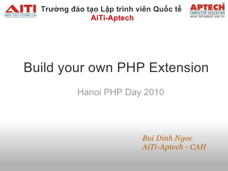 Build your own PHP Extension Hanoi PHP Day 2010       Bui Dinh Ngoc AiTi-Aptech - CAH Trườngđào tạo Lập tr...