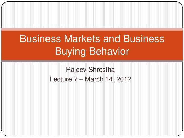 Business Markets and Business       Buying Behavior           Rajeev Shrestha      Lecture 7 – March 14, 2012