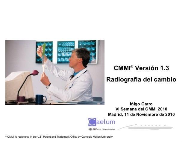 Espacio reservado fecha / 1 CMMI® Versión 1.3 Radiografía del cambio Iñigo Garro VI Semana del CMMI 2010 Madrid, 11 de Nov...