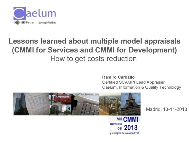 Lessons learned about multiple model appraisals (CMMI for Services and CMMI for Development) How to get costs reduction Ra...