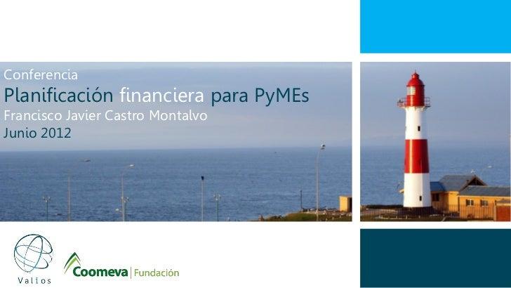 ConferenciaPlanificación financiera para PyMEsFrancisco Javier Castro MontalvoJunio 2012