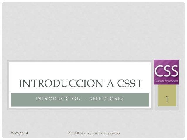I N T R O D U C C I Ó N - S E L E C T O R E S INTRODUCCION A CSS I 07/04/2014 FCT UNC@ - Ing. Héctor Estigarribia 1