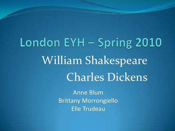 London EYH – Spring 2010<br />William Shakespeare<br />Charles Dickens<br />Anne Blum<br />Brittany Morrongiello<br />Elle...