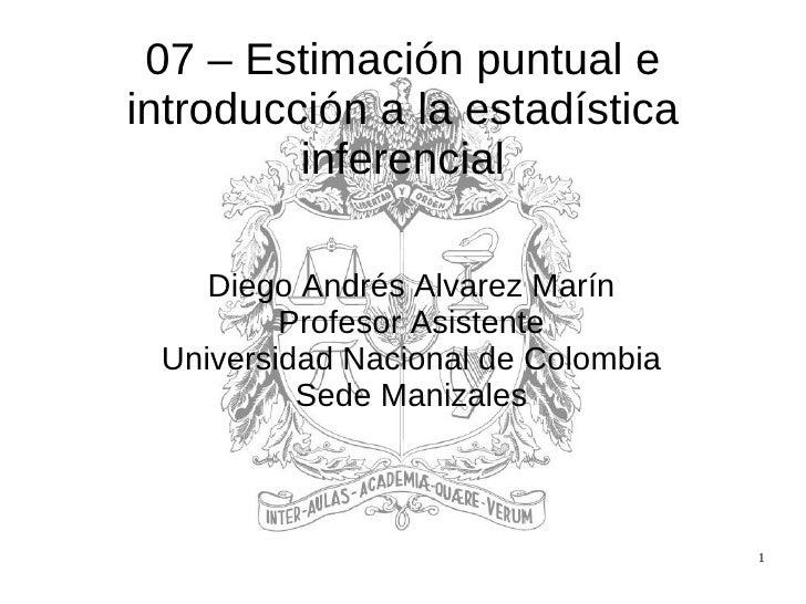 07 – Estimación puntual e introducción a la estadística inferencial <ul><ul><li>Diego Andrés Alvarez Marín </li></ul></ul>...