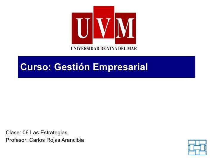 Curso: Gestión Empresarial Clase: 06 Las Estrategias Profesor: Carlos Rojas Arancibia