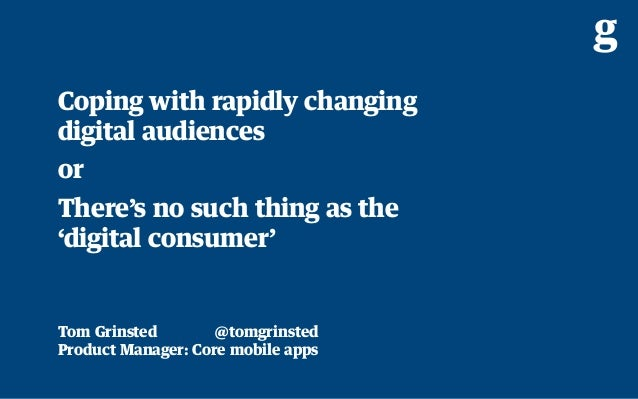 Coping with rapidly changing digital audiences or; There's no such thing as the 'digital consumer'