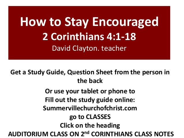How to Stay Encouraged 2 Corinthians 4:1-18 David Clayton. teacher Get a Study Guide, Question Sheet from the person in th...