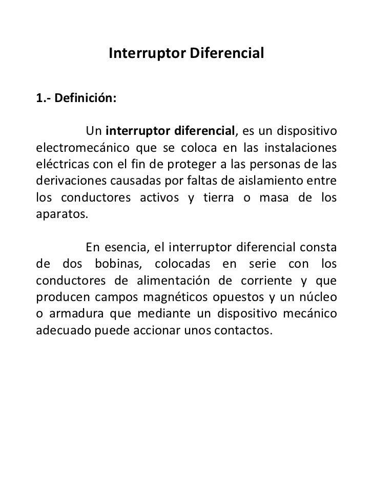 Interruptor Diferencial 1.- Definición: Un  interruptor diferencial , es un dispositivo electromecánico que se coloca en l...
